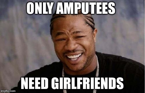 Yo Dawg Heard You Meme | ONLY AMPUTEES NEED GIRLFRIENDS | image tagged in memes,yo dawg heard you | made w/ Imgflip meme maker