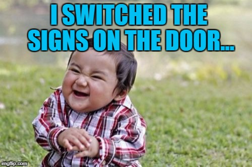 Evil Toddler Meme | I SWITCHED THE SIGNS ON THE DOOR... | image tagged in memes,evil toddler | made w/ Imgflip meme maker