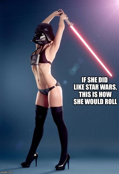 IF SHE DID LIKE STAR WARS, THIS IS HOW SHE WOULD ROLL | made w/ Imgflip meme maker
