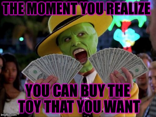 Money Money Meme | THE MOMENT YOU REALIZE YOU CAN BUY THE TOY THAT YOU WANT | image tagged in memes,money money | made w/ Imgflip meme maker