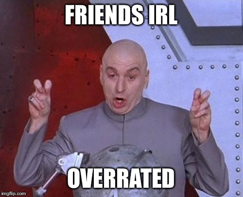 Dr Evil Laser Meme | FRIENDS IRL OVERRATED | image tagged in memes,dr evil laser | made w/ Imgflip meme maker