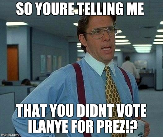 That Would Be Great Meme | SO YOURE TELLING ME THAT YOU DIDNT VOTE ILANYE FOR PREZ!? | image tagged in memes,that would be great | made w/ Imgflip meme maker