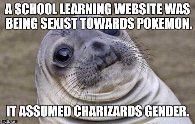 Awkward Moment Sealion Meme | A SCHOOL LEARNING WEBSITE WAS BEING SEXIST TOWARDS POKEMON. IT ASSUMED CHARIZARDS GENDER. | image tagged in memes,awkward moment sealion | made w/ Imgflip meme maker