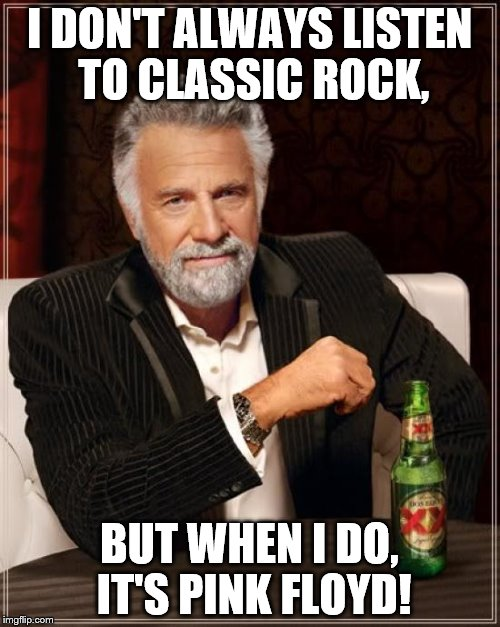 The Most Interesting Man In The World Meme | I DON'T ALWAYS LISTEN TO CLASSIC ROCK, BUT WHEN I DO, IT'S PINK FLOYD! | image tagged in memes,the most interesting man in the world | made w/ Imgflip meme maker