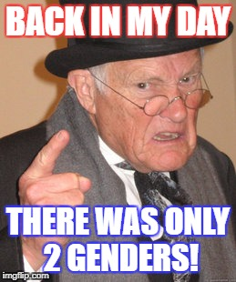 Liberal Insanity Is Slowly Starting To Brainwash America | BACK IN MY DAY THERE WAS ONLY 2 GENDERS! | image tagged in memes,back in my day | made w/ Imgflip meme maker