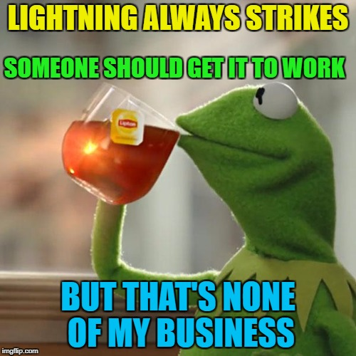 Same with matches... :) | LIGHTNING ALWAYS STRIKES BUT THAT'S NONE OF MY BUSINESS SOMEONE SHOULD GET IT TO WORK | image tagged in memes,but thats none of my business,kermit the frog,lightning,weather,work | made w/ Imgflip meme maker