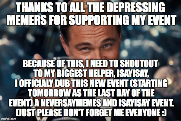 thank you! Depressing Meme week, now a NeverSayMemes AND isayisay event!it took a lot to do this guys, i hope you realize that;) | THANKS TO ALL THE DEPRESSING MEMERS FOR SUPPORTING MY EVENT BECAUSE OF THIS, I NEED TO SHOUTOUT TO MY BIGGEST HELPER, ISAYISAY, I OFFICIALY  | image tagged in memes,leonardo dicaprio cheers,depressing meme week | made w/ Imgflip meme maker