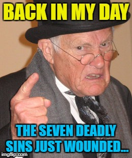And there were only four of them... :) |  BACK IN MY DAY; THE SEVEN DEADLY SINS JUST WOUNDED... | image tagged in memes,back in my day,seven deadly sins,things ain't what they used to be | made w/ Imgflip meme maker