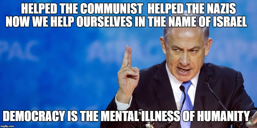 HELPED THE COMMUNIST  HELPED THE NAZIS NOW WE HELP OURSELVES IN THE NAME OF ISRAEL DEMOCRACY IS THE MENTAL ILLNESS OF HUMANITY | image tagged in bibi netanyahu | made w/ Imgflip meme maker