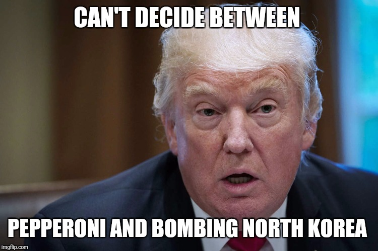 CAN'T DECIDE BETWEEN PEPPERONI AND BOMBING NORTH KOREA | image tagged in trump | made w/ Imgflip meme maker