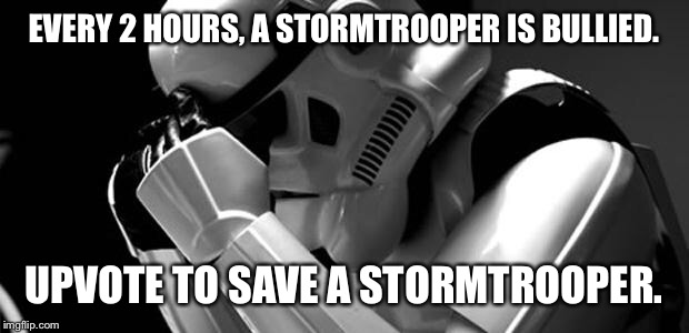 Depressing meme week  | EVERY 2 HOURS, A STORMTROOPER IS BULLIED. UPVOTE TO SAVE A STORMTROOPER. | image tagged in star wars | made w/ Imgflip meme maker
