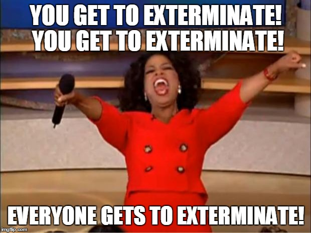 Oprah You Get A Meme | YOU GET TO EXTERMINATE! YOU GET TO EXTERMINATE! EVERYONE GETS TO EXTERMINATE! | image tagged in memes,oprah you get a | made w/ Imgflip meme maker
