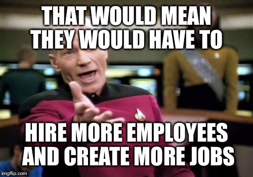 Picard Wtf Meme | THAT WOULD MEAN THEY WOULD HAVE TO HIRE MORE EMPLOYEES AND CREATE MORE JOBS | image tagged in memes,picard wtf | made w/ Imgflip meme maker