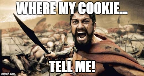 Sparta Leonidas Meme | WHERE MY COOKIE... TELL ME! | image tagged in memes,sparta leonidas | made w/ Imgflip meme maker