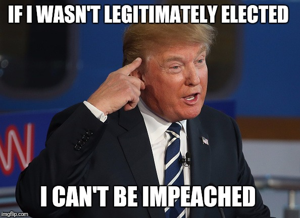 IF I WASN'T LEGITIMATELY ELECTED I CAN'T BE IMPEACHED | image tagged in duh | made w/ Imgflip meme maker
