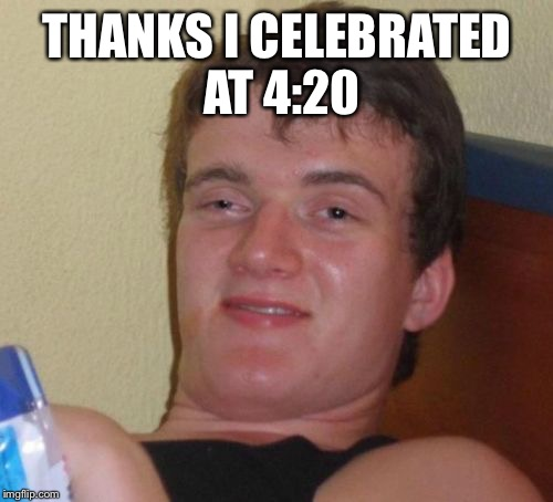 10 Guy Meme | THANKS I CELEBRATED AT 4:20 | image tagged in memes,10 guy | made w/ Imgflip meme maker