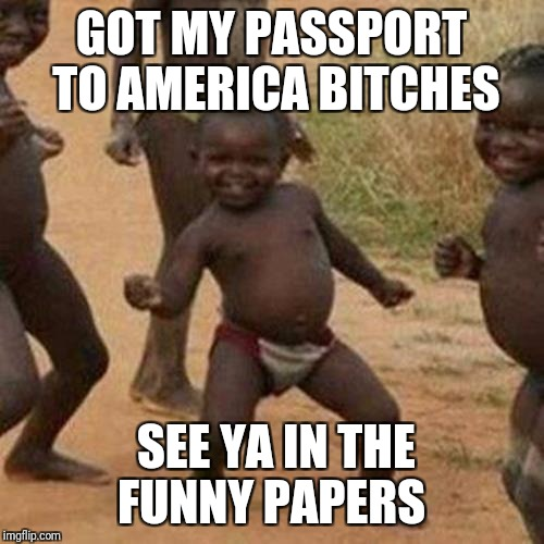 Cultural enrichment  | GOT MY PASSPORT TO AMERICA B**CHES SEE YA IN THE FUNNY PAPERS | image tagged in memes,third world success kid | made w/ Imgflip meme maker