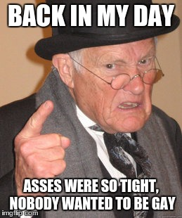 Back In My Day Meme | BACK IN MY DAY ASSES WERE SO TIGHT, NOBODY WANTED TO BE GAY | image tagged in memes,back in my day | made w/ Imgflip meme maker