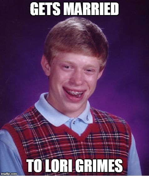 Bad Luck Brian Meme | GETS MARRIED TO LORI GRIMES | image tagged in memes,bad luck brian | made w/ Imgflip meme maker