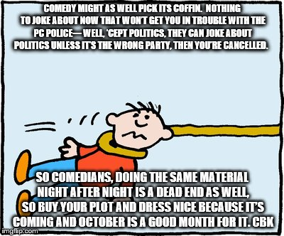 Comedy is Dying | COMEDY MIGHT AS WELL PICK ITS COFFIN.  NOTHING TO JOKE ABOUT NOW THAT WON'T GET YOU IN TROUBLE WITH THE PC POLICE--- WELL, 'CEPT POLITICS, T | image tagged in politics | made w/ Imgflip meme maker