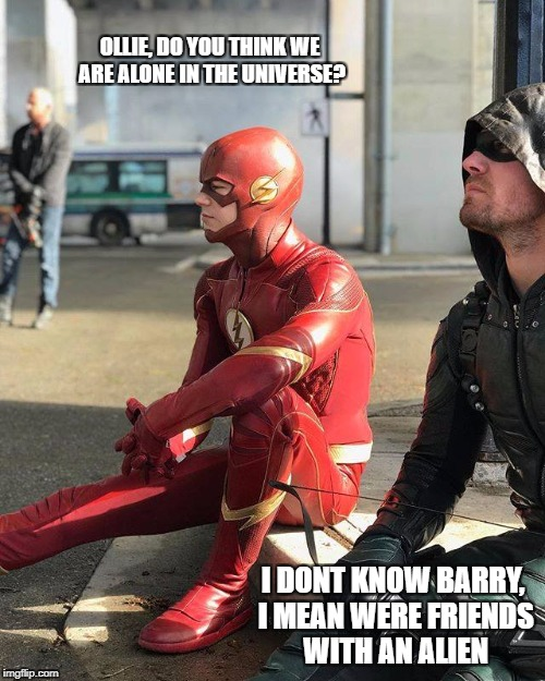 What if??? | OLLIE, DO YOU THINK WE ARE ALONE IN THE UNIVERSE? I DONT KNOW BARRY, I MEAN WERE FRIENDS WITH AN ALIEN | image tagged in cw,arrow,the flash | made w/ Imgflip meme maker