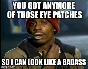 Y'all Got Any More Of That Meme | YOU GOT ANYMORE OF THOSE EYE PATCHES SO I CAN LOOK LIKE A BADASS | image tagged in memes,yall got any more of | made w/ Imgflip meme maker