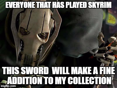 General Grievous Collection | EVERYONE THAT HAS PLAYED SKYRIM THIS SWORD  WILL MAKE A FINE ADDITION TO MY COLLECTION | image tagged in general grievous collection | made w/ Imgflip meme maker