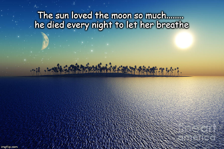 The sun loved the moon so much........ he died every night to let her breathe | image tagged in story sun loved moon | made w/ Imgflip meme maker