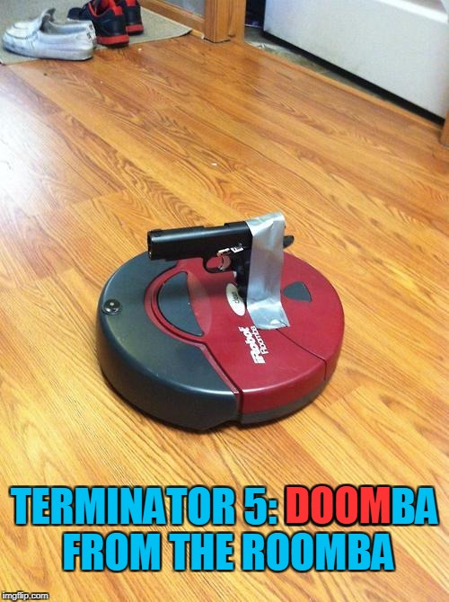 LEAKED SCENE FROM NEW TERMINATOR MOVIE! | TERMINATOR 5: DOOMBA FROM THE ROOMBA DOOM | image tagged in memes,terminator,arnold schwarzenegger,trhtimmy | made w/ Imgflip meme maker