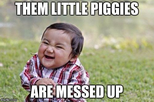 Evil Toddler Meme | THEM LITTLE PIGGIES ARE MESSED UP | image tagged in memes,evil toddler | made w/ Imgflip meme maker