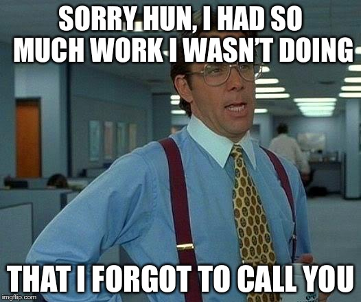 That Would Be Great | SORRY HUN, I HAD SO MUCH WORK I WASN'T DOING THAT I FORGOT TO CALL YOU | image tagged in memes,that would be great | made w/ Imgflip meme maker