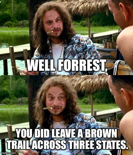 WELL FORREST, YOU DID LEAVE A BROWN TRAIL ACROSS THREE STATES. | made w/ Imgflip meme maker