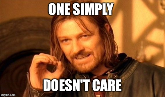 One Does Not Simply Meme | ONE SIMPLY DOESN'T CARE | image tagged in memes,one does not simply | made w/ Imgflip meme maker