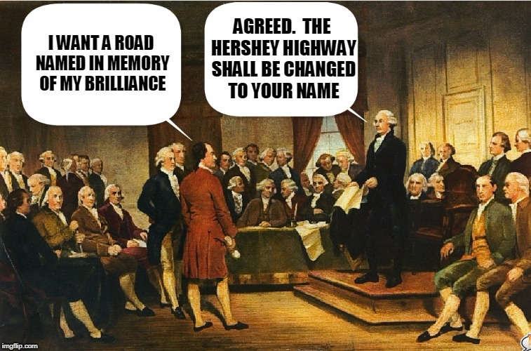 Washington Continues the Zingers | I WANT A ROAD NAMED IN MEMORY OF MY BRILLIANCE AGREED.  THE HERSHEY HIGHWAY SHALL BE CHANGED TO YOUR NAME | image tagged in memes,constitutional convention,george washington,washington | made w/ Imgflip meme maker