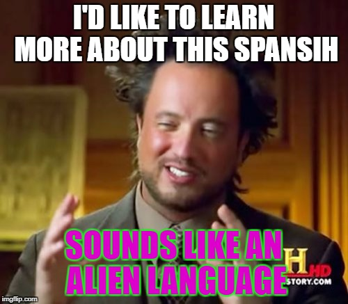 Ancient Aliens Meme | I'D LIKE TO LEARN MORE ABOUT THIS SPANSIH SOUNDS LIKE AN ALIEN LANGUAGE | image tagged in memes,ancient aliens | made w/ Imgflip meme maker
