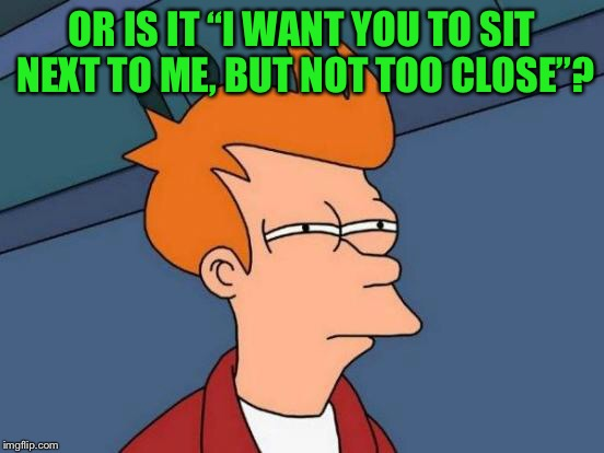 "Futurama Fry Meme | OR IS IT ""I WANT YOU TO SIT NEXT TO ME, BUT NOT TOO CLOSE""? 