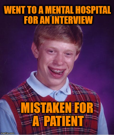 Bad Luck Brian Meme | WENT TO A MENTAL HOSPITAL FOR AN INTERVIEW MISTAKEN FOR A  PATIENT | image tagged in memes,bad luck brian,funny,interview,hospital | made w/ Imgflip meme maker