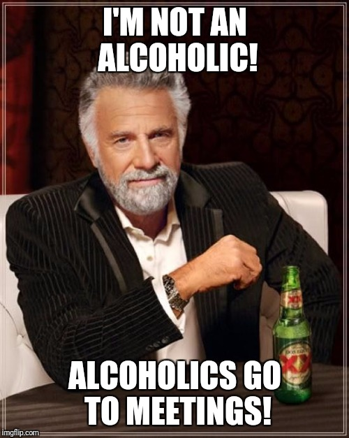 The Most Interesting Man In The World Meme | I'M NOT AN ALCOHOLIC! ALCOHOLICS GO TO MEETINGS! | image tagged in memes,the most interesting man in the world | made w/ Imgflip meme maker