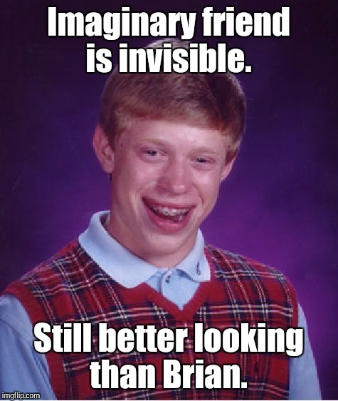 Bad Luck Brian Meme | Imaginary friend is invisible. Still better looking than Brian. | image tagged in memes,bad luck brian | made w/ Imgflip meme maker