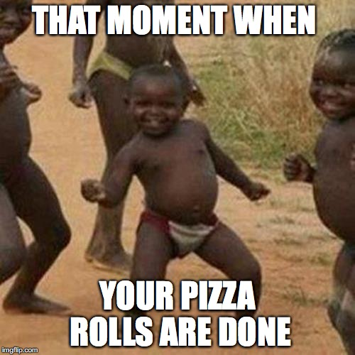 Third World Success Kid Meme | THAT MOMENT WHEN YOUR PIZZA ROLLS ARE DONE | image tagged in memes,third world success kid | made w/ Imgflip meme maker