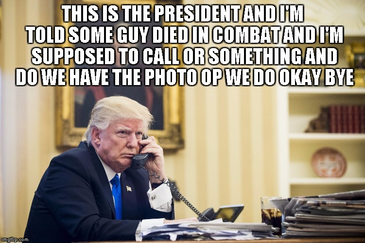 THIS IS THE PRESIDENT AND I'M TOLD SOME GUY DIED IN COMBAT AND I'M SUPPOSED TO CALL OR SOMETHING AND DO WE HAVE THE PHOTO OP WE DO OKAY BYE | image tagged in trump | made w/ Imgflip meme maker