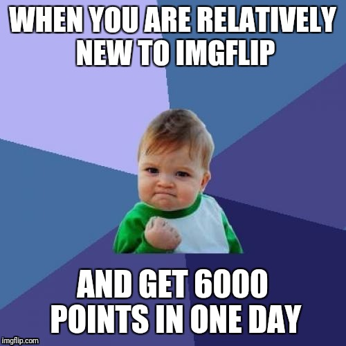 Success Kid Meme | WHEN YOU ARE RELATIVELY NEW TO IMGFLIP AND GET 6000 POINTS IN ONE DAY | image tagged in memes,success kid | made w/ Imgflip meme maker