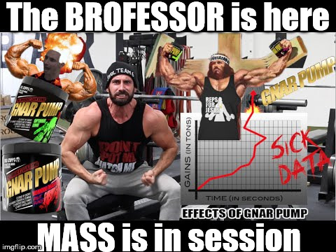 BroScienceLife and the Pre-Workout | The BROFESSOR is here MASS is in session | image tagged in gym,workout,mass,brofist,pump,gains | made w/ Imgflip meme maker