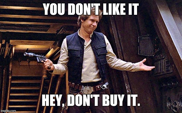YOU DON'T LIKE IT HEY, DON'T BUY IT. | image tagged in han doesn't care | made w/ Imgflip meme maker