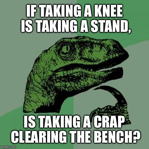 Toilet Humor - Benchwarmer | IF TAKING A KNEE IS TAKING A STAND, IS TAKING A CRAP CLEARING THE BENCH? | image tagged in memes,philosoraptor,taking a knee,toilet humor,nfl meme,double standards | made w/ Imgflip meme maker