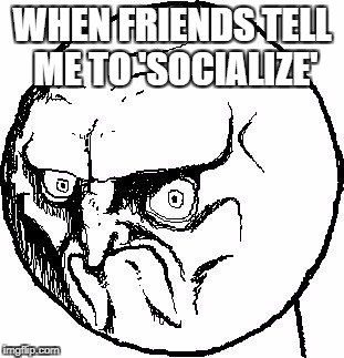 No Rage Face | WHEN FRIENDS TELL ME TO 'SOCIALIZE' | image tagged in no rage face | made w/ Imgflip meme maker