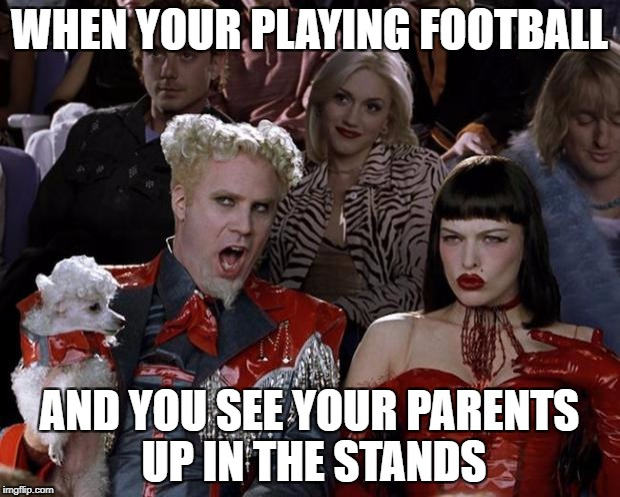 Mugatu So Hot Right Now Meme | WHEN YOUR PLAYING FOOTBALL AND YOU SEE YOUR PARENTS UP IN THE STANDS | image tagged in memes,mugatu so hot right now | made w/ Imgflip meme maker