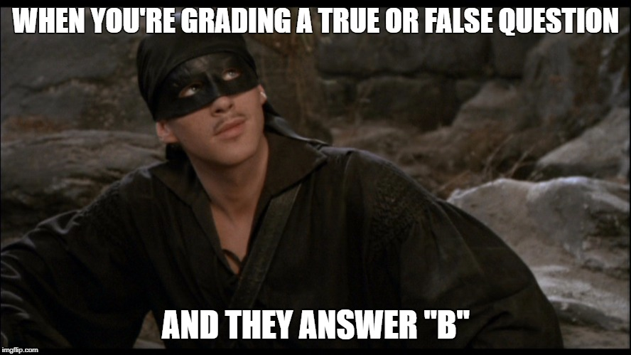 "WHEN YOU'RE GRADING A TRUE OR FALSE QUESTION AND THEY ANSWER ""B"" 