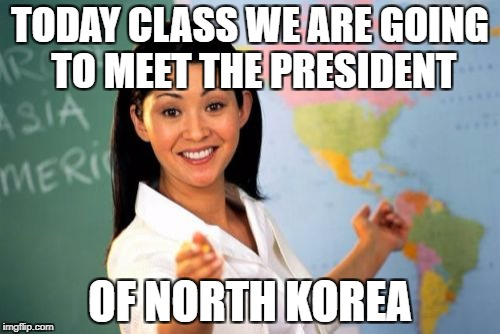 What's Funnier Is That The Class Is In The USA | TODAY CLASS WE ARE GOING TO MEET THE PRESIDENT OF NORTH KOREA | image tagged in memes,unhelpful high school teacher,north korea,funny,president,kim jong un | made w/ Imgflip meme maker