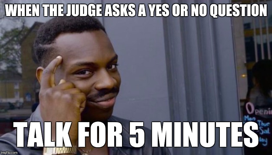 Witnesses in court be like | WHEN THE JUDGE ASKS A YES OR NO QUESTION TALK FOR 5 MINUTES | image tagged in can't blank if you don't blank | made w/ Imgflip meme maker